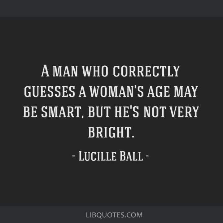 """A man who correctly guesses a woman`s age may be smart, but he's not very bright."" - Lucille Ball"