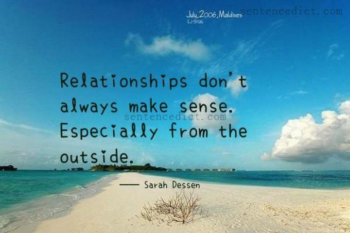 """Relationships don't always make sense. Especially from the outside."" - Sarah Dessen"