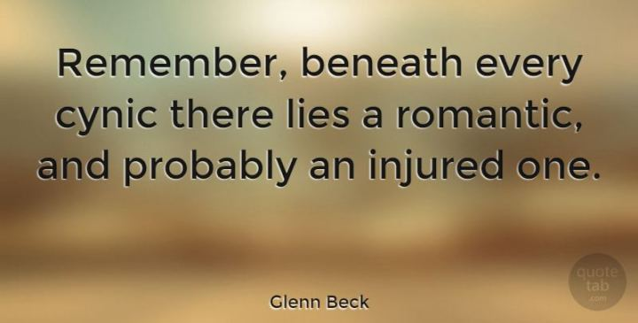 """Remember, beneath every cynic there lies a romantic, and probably an injured one."" - Glenn Beck"