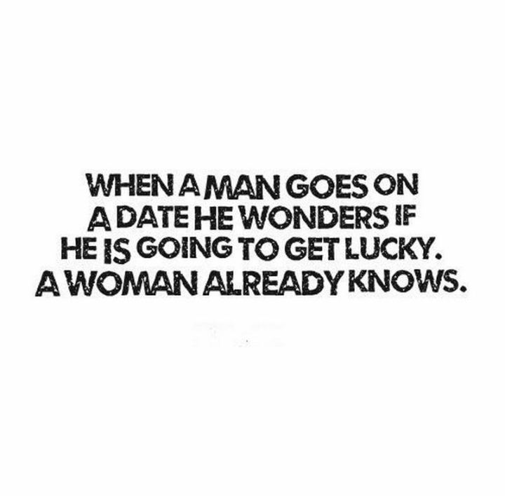 """When a man goes on a date, he wonders if he is going to get lucky. A woman already knows."" - Frederick Ryder"
