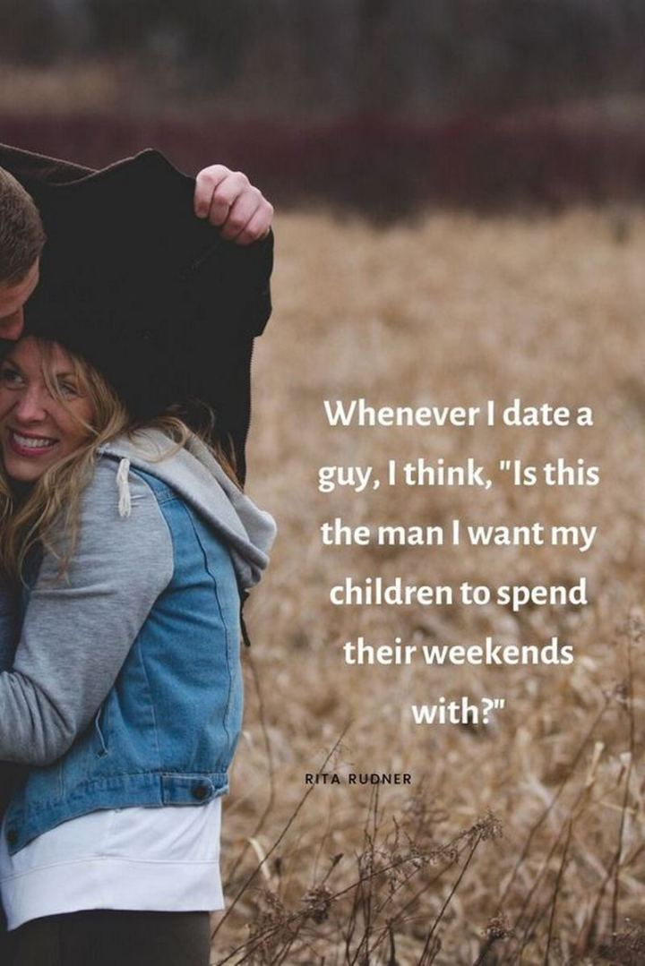 """Whenever I date a guy, I think, is this the man that I want my children to spend their weekends with?"" - Rita Rudner"
