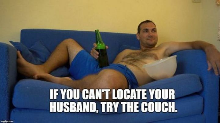 """""""If you can't locate your husband, try the couch."""""""