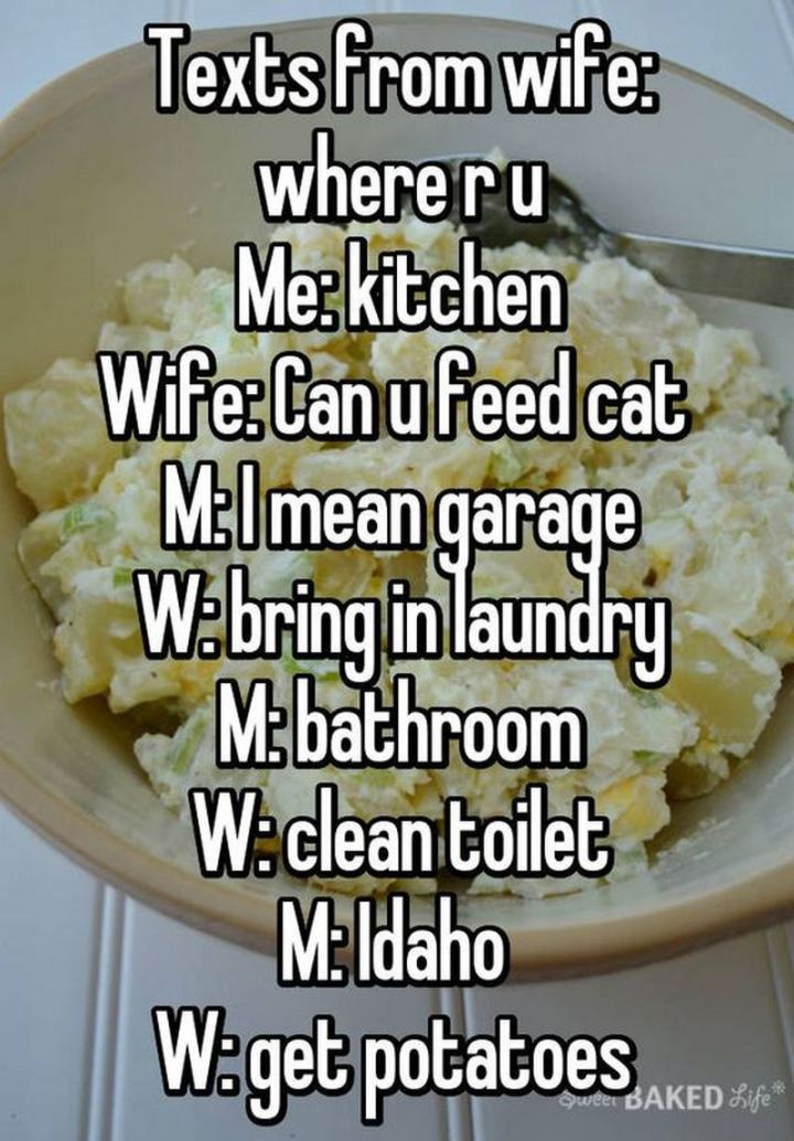 """""""Texts from wife: Where r u. Me: Kitchen. Wife: Can u feed the cat. Me: I mean garage. Wife: Bring in the laundry. Me: Bathroom. Wife: Clean toilet. Me: Idaho. Wife: Get potatoes."""""""
