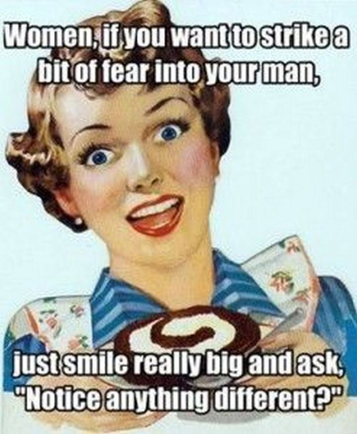 """""""Women, if you want to strike a bit of fear into your man, just smile really big and ask, 'Notice anything different?'"""""""