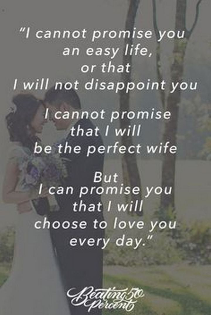 """I cannot promise you an easy life, or that I will not disappoint you. I cannot promise that I will be the perfect wife. But I can promise you that I will choose to love you every day."" - Unknown"