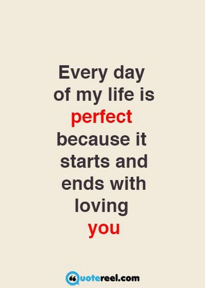 """Every day of my life is perfect because it starts and ends with loving you."" - Unknown"