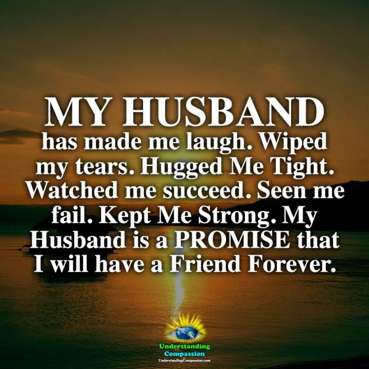 """My husband has made me laugh. Wiped my tears. Hugged me tight. Watched me succeed. Seen me fail. Kept me strong. My husband is a promise that I will have a friend forever."" - Unknown"