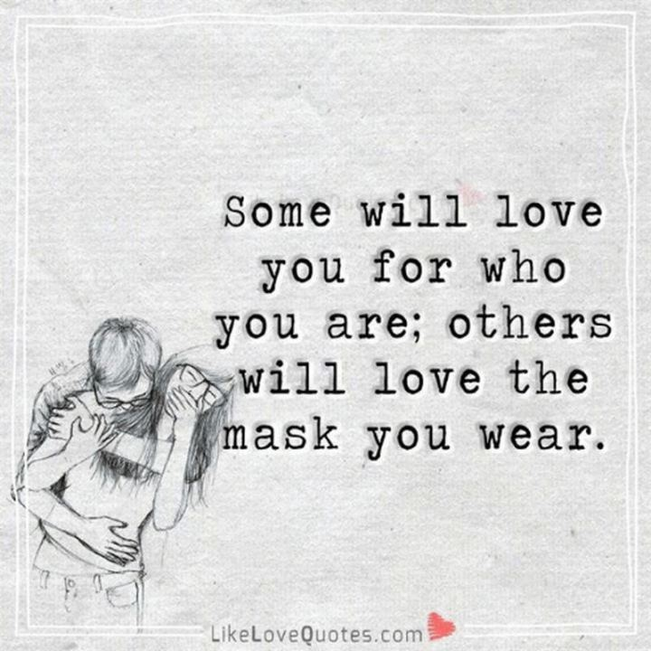 """Some will love you for who you are, others will love the mask you wear."" - Unknown"