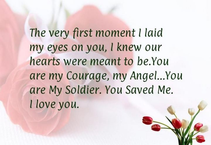 """The very first moment I laid my eyes on you, I knew our hearts were meant to be. You are my courage, my angel. You are my soldier, you saved me. I love you."" - Unknown"