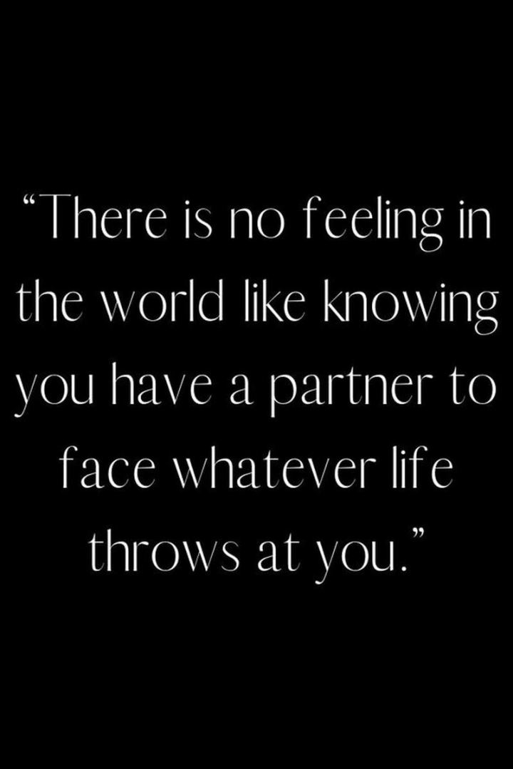 """There is no feeling in the world like knowing you have a partner to face whatever life throws at you."" - Unknown"