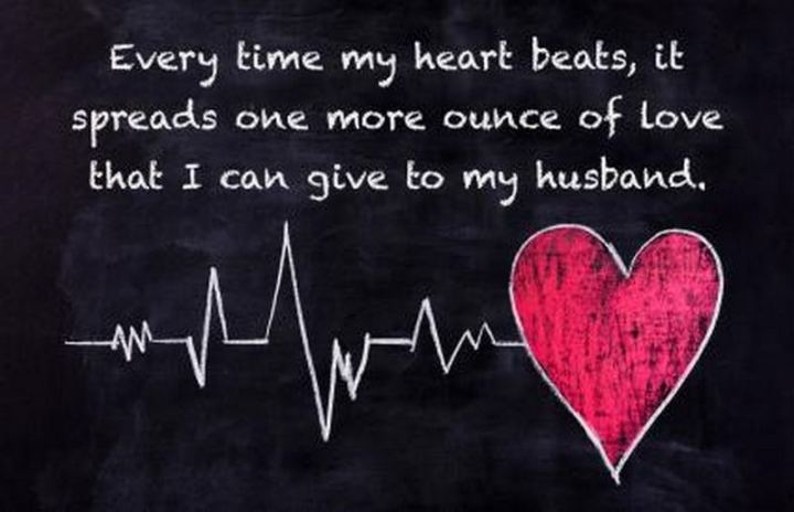 """Every time my heart beats, it spreads one more ounce of love that I can give to my husband."" - Unknown"