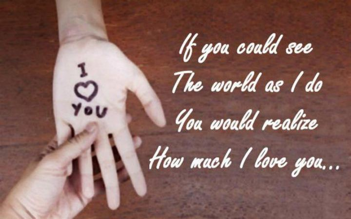 """If you could see the world as I do. You would realize how much I love you..."""