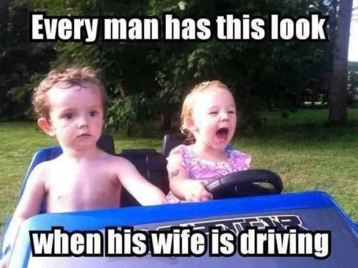 """Every man has this look when his wife is driving."""