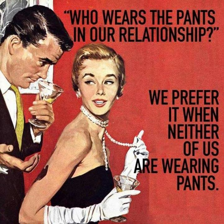 """Who wears the pants in our relationship? We prefer it when neither of us is wearing pants."""
