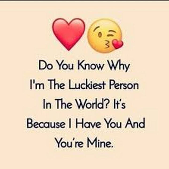 """41 Wife Quotes - """"Do you know why I'm the luckiest person in the world? It's because I have you and you're mine."""" - Unknown"""