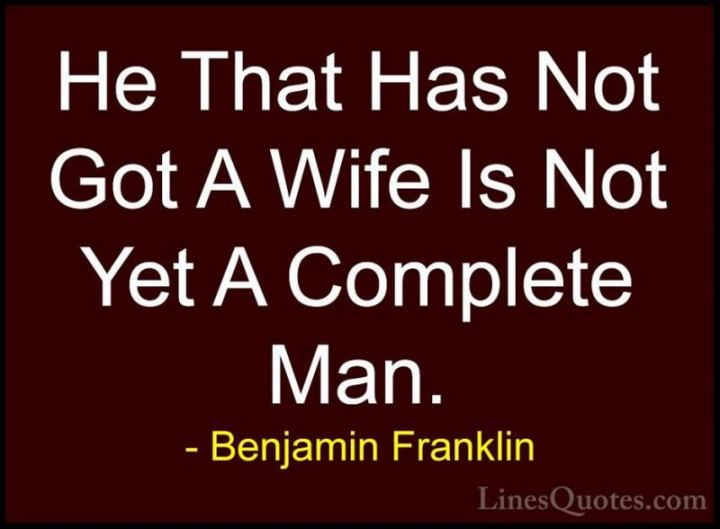 """41 Wife Quotes - """"He that has not got a wife is not yet a complete man."""" - Benjamin Franklin"""