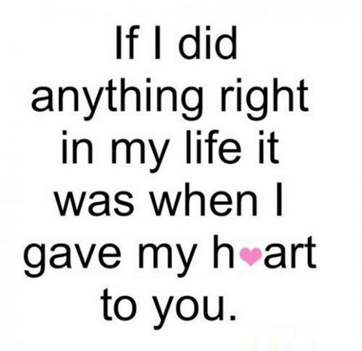 """41 Wife Quotes - """"If I did anything right in my life it was when I gave my heart to you."""" - Unknown"""
