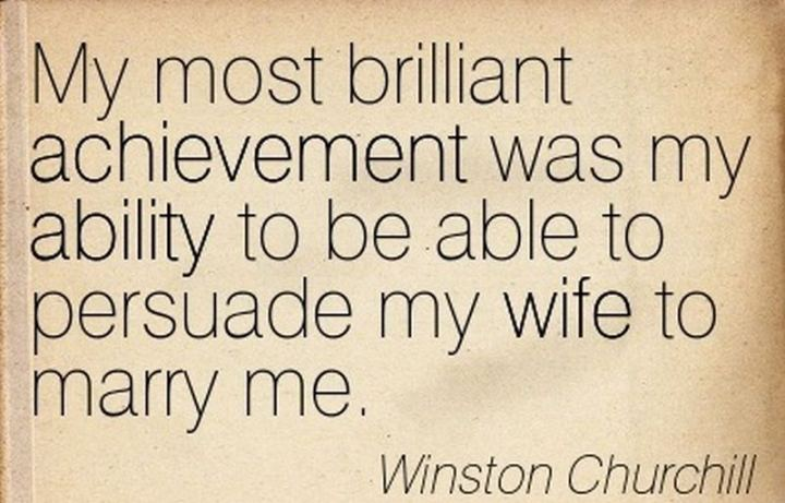 """""""My most brilliant achievement was my ability to be able to persuade my wife to marry me."""" - Winston Churchill"""