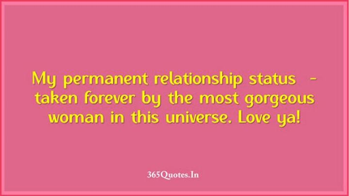 """""""My permanent relationship status – taken forever by the most gorgeous woman in this universe. Love ya!"""" - Unknown"""