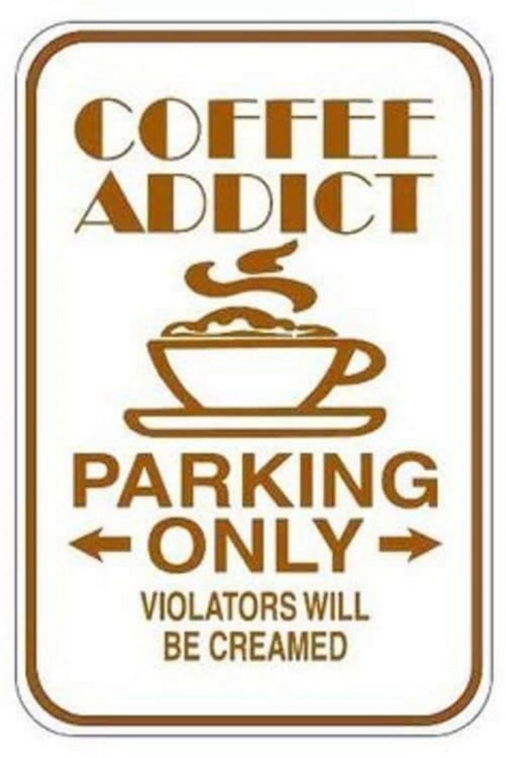 """Coffee addict parking only. Violators will be creamed."""