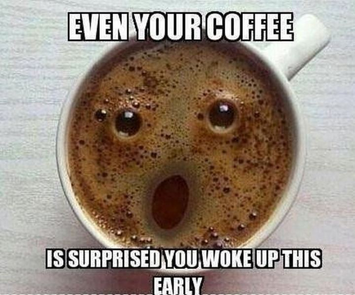 """Even your coffee is surprised you woke up this early."""
