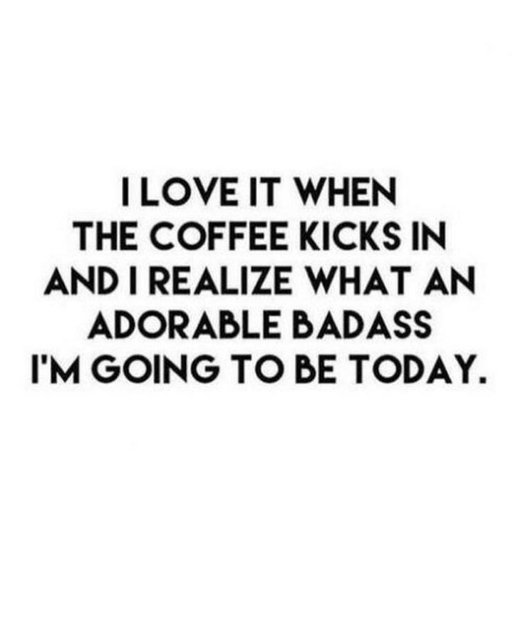"""I love it when the coffee kicks in and I realize what an adorable badass I'm going to be today."""