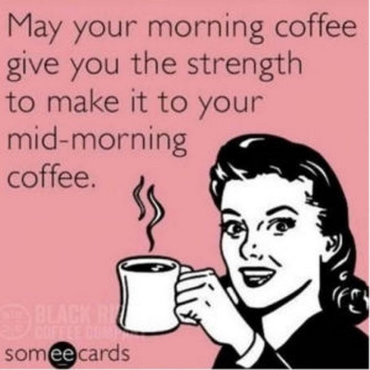 """May your morning coffee give you the strength to make it to your mid-morning coffee."""