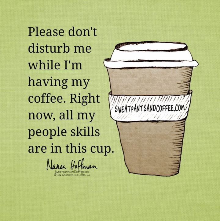 """Please don't disturb me while I'm having my coffee. Right now, all my people skills are in this cup."""