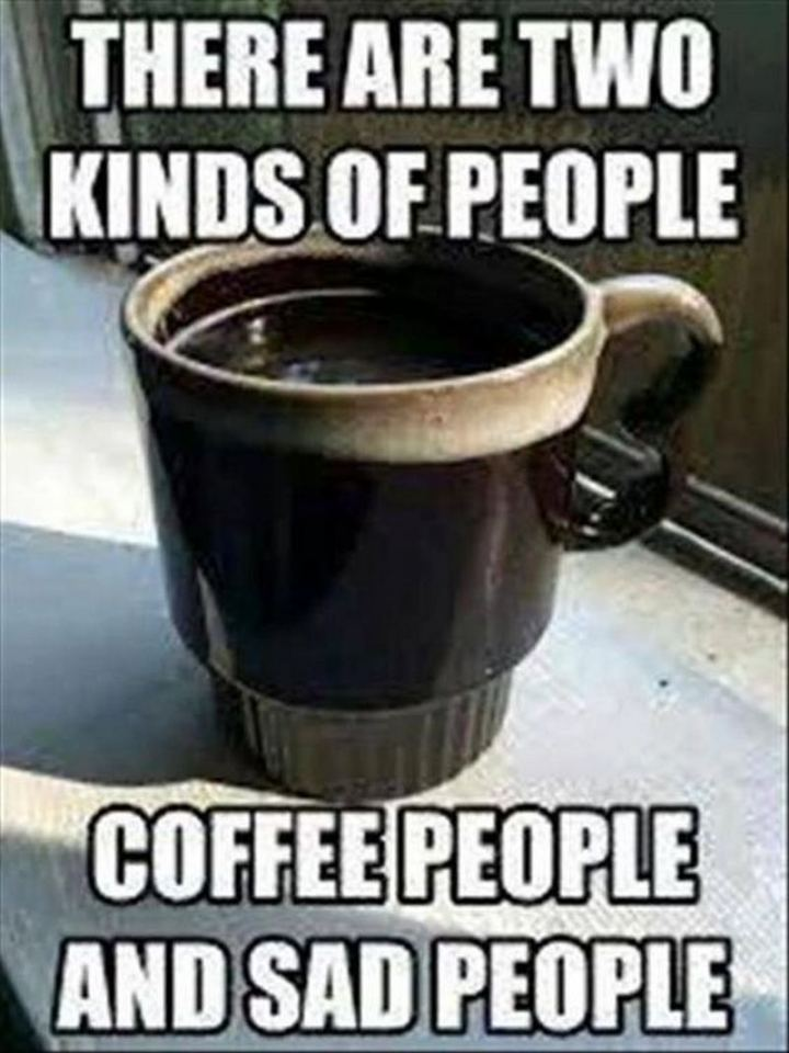 """There are two kinds of people. Coffee people and sad people."""