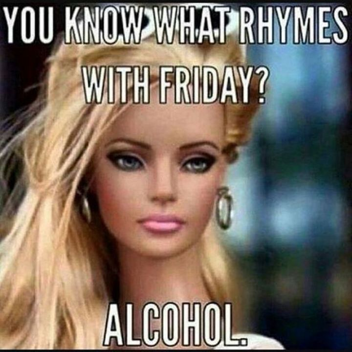 """You know what rhymes with Friday? Alcohol."""
