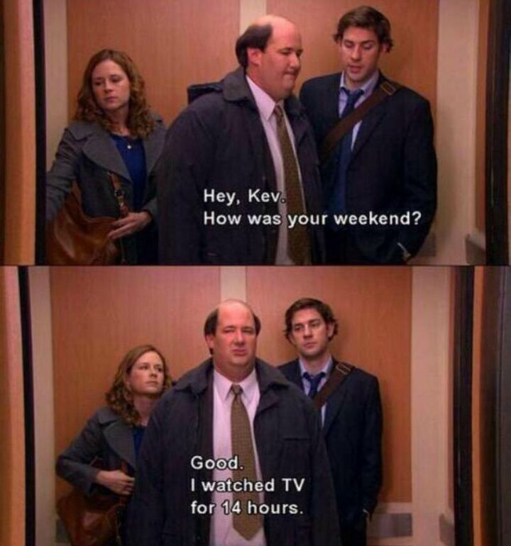 """Hey, Kev. How was your weekend? Good. I watched TV for 14 hours."""