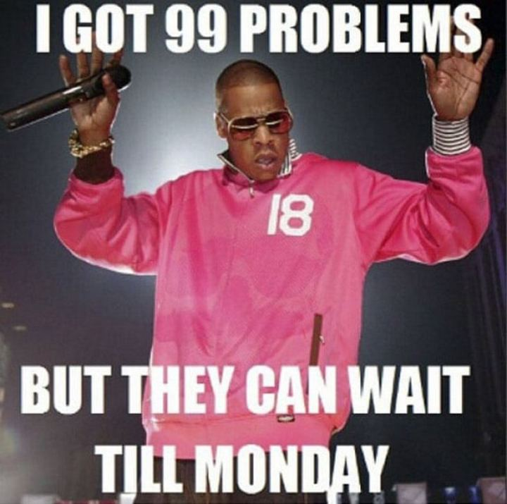 """I got 99 problems but they can wait till Monday."""