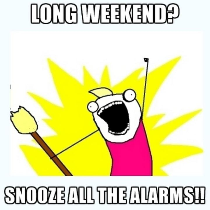 """Long weekend? Snooze all the alarms!!"""