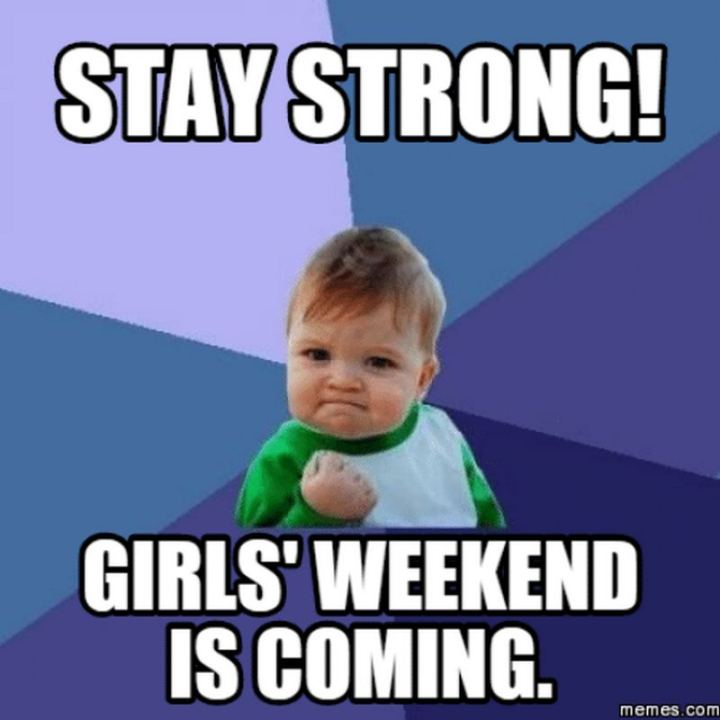 """Stay strong. Girls' weekend is coming."""