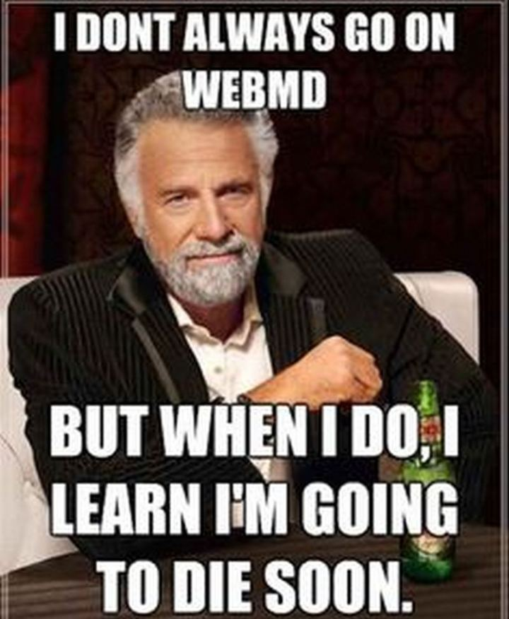 "67 Hypochondriac Memes - ""I don't always go on WebMD but when I do, I learn I'm going to die soon."""