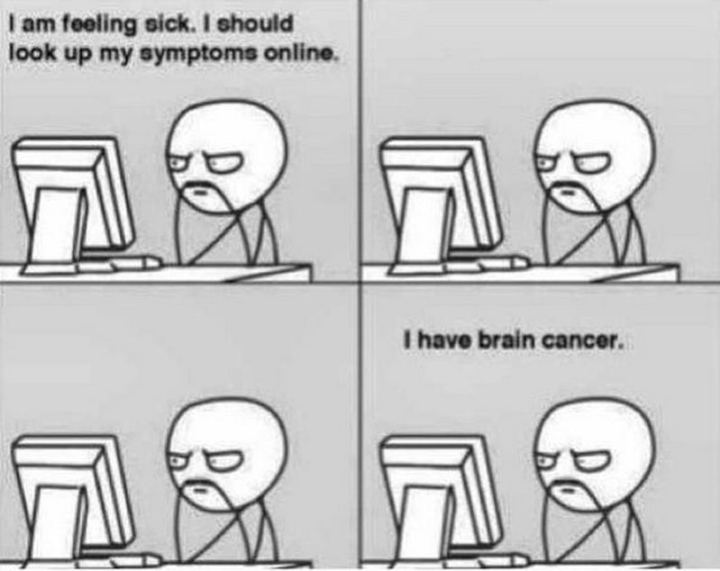 "67 Hypochondriac Memes - ""I am feeling sick. I should look up my symptoms online. I have brain cancer."""