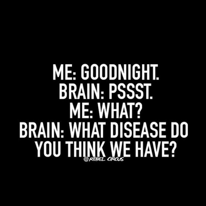 """Me: Goodnight. Brain: Pssst. Me: What? Brain: What disease do you think we have?"""