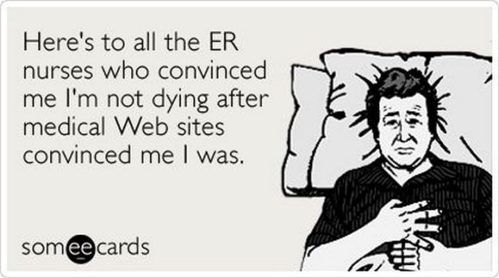 """Here's to all the ER nurses who convinced me I'm not dying after medical web sites convinced me I was."""