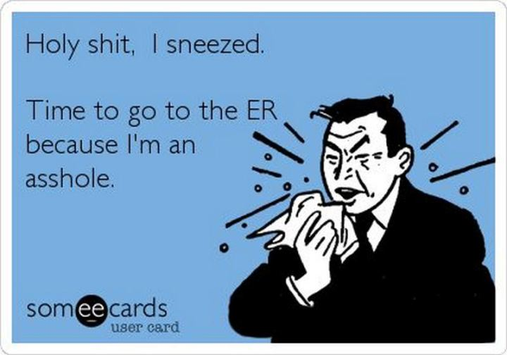"""Holy [censored]. I sneezed. Time to go to the ER because I'm an [censored]."""