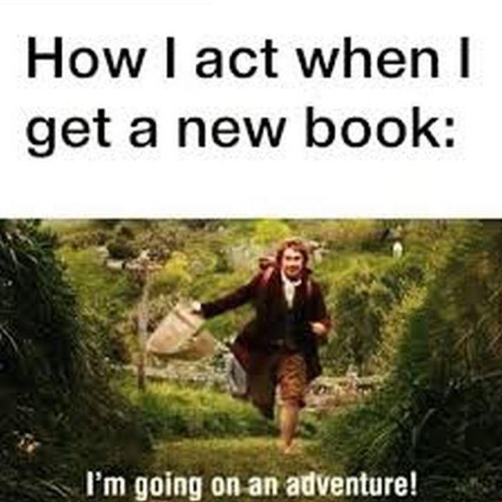 """How I act when I get a new book: I'm going on an adventure!"""