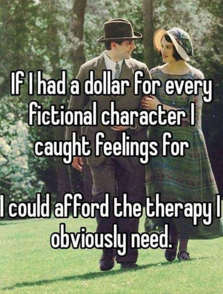 """""""If I had a dollar for every fictional character I caught feelings for, I could afford the therapy I obviously need."""""""