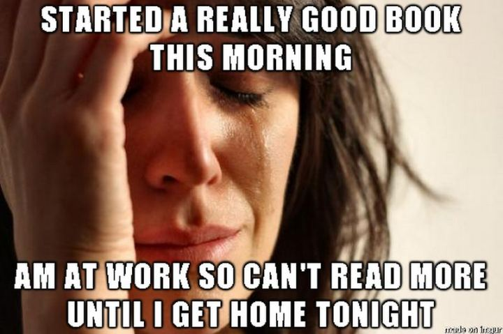 """""""Started a really good book this morning. Am at work so can't read more until I get home tonight."""""""