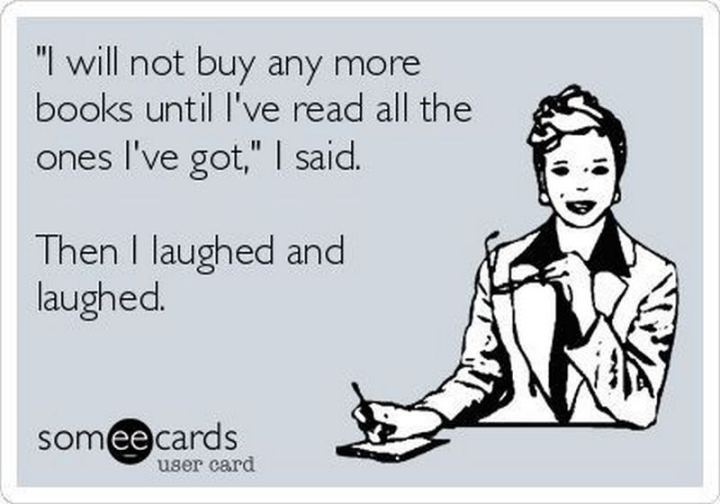 """""""'I will not buy any more books until I've read all the ones I've got,' I said. Then I laughed and laughed."""""""