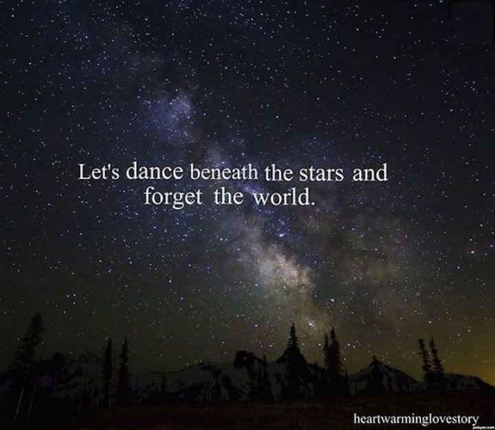 """Let's dance beneath the stars and forget the world."""