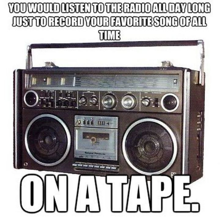"""You would listen to the radio all day long just to record your favorite song of all time on tape."""