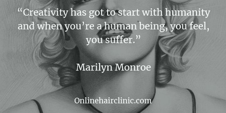 """Creativity has got to start with humanity and when you're a human being, you feel, you suffer."" - Marilyn Monroe"