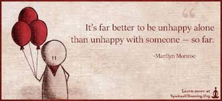 """It's far better to be unhappy alone than unhappy with someone - so far."" - Marilyn Monroe"
