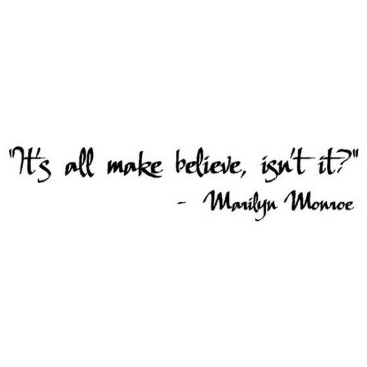 """It's all make-believe, isn't it?"" - Marilyn Monroe"