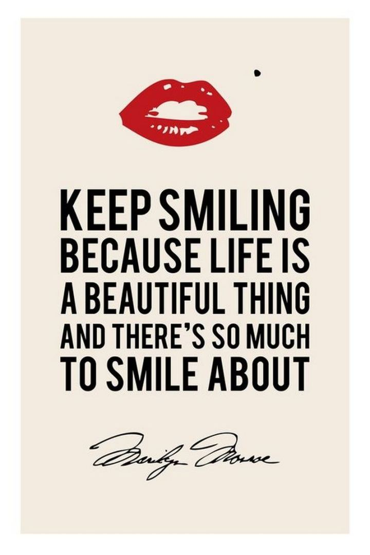 """Keep smiling, because life is a beautiful thing and there's so much to smile about."" - Marilyn Monroe"