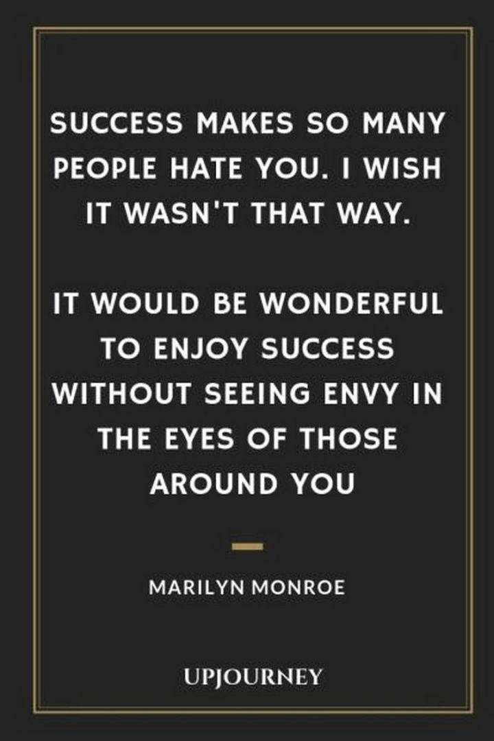 """Success makes so many people hate you. I wish it wasn't that way. It would be wonderful to enjoy success without seeing envy in the eyes of those around you."" - Marilyn Monroe"
